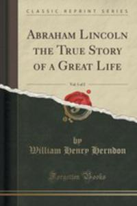 Abraham Lincoln The True Story Of A Great Life, Vol. 1 Of 2 (Classic Reprint) - 2852893620