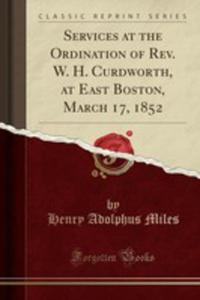 Services At The Ordination Of Rev. W. H. Curdworth, At East Boston, March 17, 1852 (Classic Reprint) - 2871450609