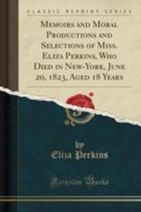 Memoirs And Moral Productions And Selections Of Miss. Eliza Perkins, Who Died In New-york, June 20, 1823, Aged 18 Years (Classic Reprint) - 2855204897