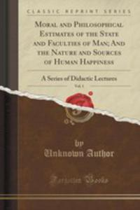 Moral And Philosophical Estimates Of The State And Faculties Of Man; And The Nature And Sources Of Human Happiness, Vol. 1 - 2852896282