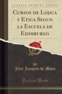 Cursos De Lojica Y Etica Segun La Escuela De Edimburgo (Classic Reprint) - 2853031425