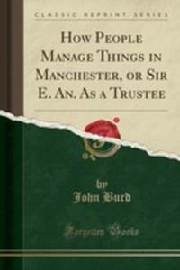 How People Manage Things In Manchester, Or Sir E. An. As A Trustee (Classic Reprint) - 2860937812