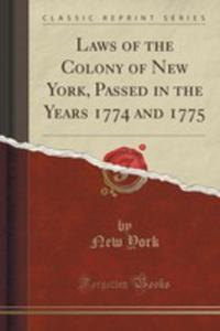 Laws Of The Colony Of New York, Passed In The Years 1774 And 1775 (Classic Reprint) - 2854652533