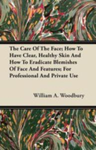 The Care Of The Face; How To Have Clear, Healthy Skin And How To Eradicate Blemishes Of Face And Features; For Professional And Private Use - 2855785927