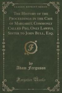 The History Of The Proceedings In The Case Of Margaret, Commonly Called Peg, Only Lawful Sister To John Bull, Esq. (Classic Reprint) - 2861087294