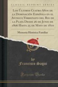 Los Últimos Cuatro A~nos De La Dominación Espa~nola En El Antiguo Virreinato Del Rio De La Plata Desde 26 De Junio De 1806 Hasta 25 De Mayo De 1810 - 2852967176