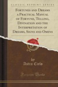 Fortunes And Dreams A Practical Manual Of Fortune, Telling, Divination And The Interpretation Of Dreams, Signs And Omens (Classic Reprint) - 2852949715