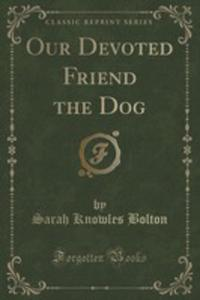 Our Devoted Friend The Dog (Classic Reprint) - 2852984280