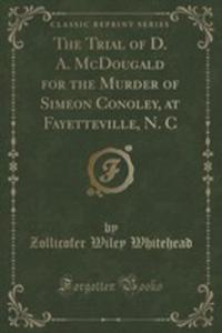 The Trial Of D. A. Mcdougald For The Murder Of Simeon Conoley, At Fayetteville, N. C (Classic Reprint) - 2853044230