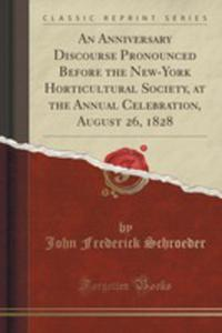 An Anniversary Discourse Pronounced Before The New-york Horticultural Society, At The Annual Celebration, August 26, 1828 (Classic Reprint) - 2855130027