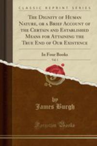 The Dignity Of Human Nature, Or A Brief Account Of The Certain And Established Means For Attaining The True End Of Our Existence, Vol. 1 - 2854026675