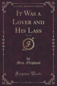It Was A Lover And His Lass, Vol. 3 Of 3 (Classic Reprint) - 2854031612