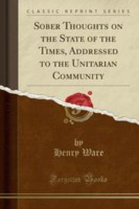 Sober Thoughts On The State Of The Times, Addressed To The Unitarian Community (Classic Reprint) - 2855740156