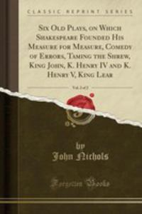 Six Old Plays, On Which Shakespeare Founded His Measure For Measure, Comedy Of Errors, Taming The Shrew, King John, K. Henry IV And K. Henry V, King Lear, Vol. 2 Of 2 (Classic Reprint) - 2854664010