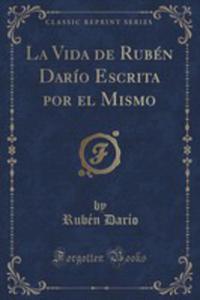 La Vida De Rubén Darío Escrita Por El Mismo (Classic Reprint) - 2852967255