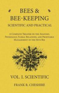 Bees And Bee-keeping Scientific And Practical - A Complete Treatise On The Anatomy, Physiology, Floral Relations, And Profitable Management Of The Hive Bee - Vol. I. Scientific - 2855750390