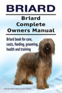 Briard. Briard Complete Owners Manual. Briard Book For Care, Costs, Feeding, Grooming, Health And Training. - 2849007684