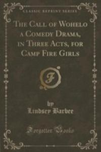 The Call Of Wohelo A Comedy Drama, In Three Acts, For Camp Fire Girls (Classic Reprint) - 2854728227