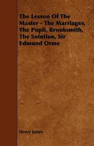 The Lesson Of The Master - The Marriages, The Pupil, Brooksmith, The Solution, Sir Edmund Orme - 2854845980