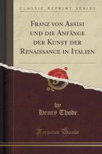 Franz Von Assisi Und Die Anfänge Der Kunst Der Renaissance In Italien (Classic Reprint) - 2853011834