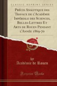 Précis Analytique Des Travaux De L'académie Impériale Des Sciences, Belles-lettres Et Arts De Rouen Pendant L'année 1869-70 (Classic Reprint) - 2854852068