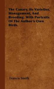The Canary, Its Varieties, Management, And Breeding. With Portraits Of The Author's Own Birds. - 2854848566