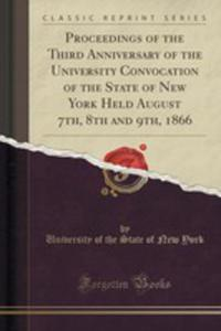 Proceedings Of The Third Anniversary Of The University Convocation Of The State Of New York Held August 7th, 8th And 9th, 1866 (Classic Reprint) - 2853012713