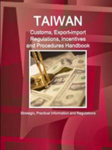 Taiwan Customs, Export-import Regulations, Incentives And Procedures Handbook - Strategic, Practical Information And Regulations - 2853969870