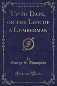 Up To Date, Or The Life Of A Lumberman (Classic Reprint) - 2855803143