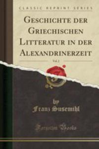 Geschichte Der Griechischen Litteratur In Der Alexandrinerzeit, Vol. 2 (Classic Reprint) - 2853043349