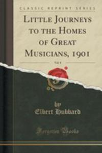Little Journeys To The Homes Of Great Musicians, 1901, Vol. 8 (Classic Reprint) - 2852985117