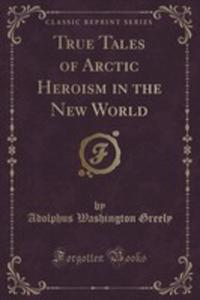 True Tales Of Arctic Heroism In The New World (Classic Reprint) - 2855677436