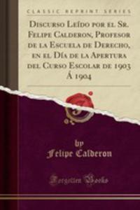 Discurso Leído Por El Sr. Felipe Calderon, Profesor De La Escuela De Derecho, En El Día De La Apertura Del Curso Escolar De 1903 Á 1904 (Classic Reprint) - 2855794027