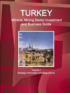 Turkey Mineral, Mining Sector Investment And Business Guide Volume 1 Strategic Information And Regulations - 2852934044