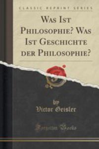Was Ist Philosophie? Was Ist Geschichte Der Philosophie? (Classic Reprint) - 2854748624