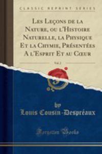 Les Leçons De La Nature, Ou L'histoire Naturelle, La Physique Et La Chymie, Présentées A L'esprit Et Au Coeur, Vol. 2 (Classic Reprint) - 2854878690