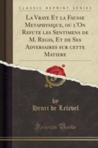 La Vraye Et La Fausse Metaphysique, Ou L'on Refute Les Sentimens De M. Regis, Et De Ses Adversaires Sur Cette Matiere (Classic Reprint) - 2854003845