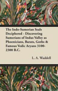 The Indo-sumerian Seals Deciphered - Discovering Sumerians Of Indus Valley As Phoenicians, Barats, Goths & Famous Vedic Aryans 3100-2300 B.c. - 2855750706