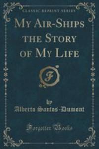 My Air-ships The Story Of My Life (Classic Reprint) - 2860741362