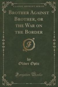 Brother Against Brother, Or The War On The Border (Classic Reprint) - 2855687090