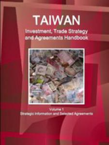 Taiwan Investment, Trade Strategy And Agreements Handbook Volume 1 Strategic Information And Selected Agreements - 2853978142