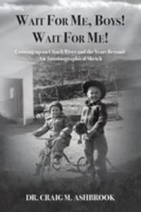 Wait For Me, Boys! Wait For Me! Growing Up On Clinch River And The Years Beyond - 2853970124