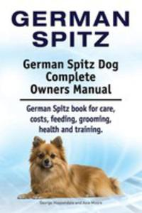 German Spitz. German Spitz Dog Complete Owners Manual. German Spitz Book For Care, Costs, Feeding, Grooming, Health And Training. - 2849956565