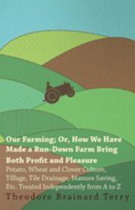 Our Farming; Or, How We Have Made A Run-down Farm Bring Both Profit And Pleasure - Potato, Wheat And Clover Culture, Tillage, Tile Drainage, Manure Saving, Etc. Treated Independently From A To Z - 2861240079