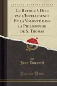 Le Retour `a Dieu Par L'intelligence Et La Volonté Dans La Philosophie De S. Thomas (Classic Reprint) - 2861343767