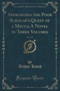 Approaches The Poor Scholar's Quest Of A Mecca; A Novel In Three Volumes, Vol. 3 Of 3 (Classic Reprint) - 2852903292