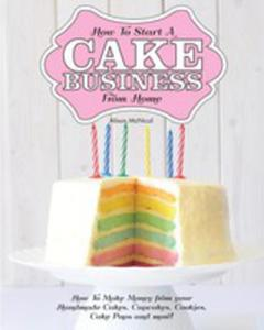 How To Start A Cake Business From Home - How To Make Money From Your Handmade Cakes, Cupcakes, Cake Pops And More! - 2852935567