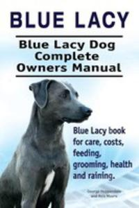 Blue Lacy. Blue Lacy Dog Complete Owners Manual. Blue Lacy Book For Care, Costs, Feeding, Grooming, Health And Training. - 2849531101