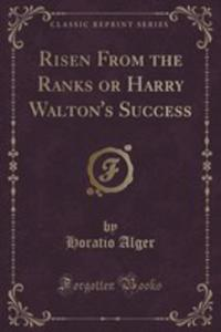 Risen From The Ranks Or Harry Walton's Success (Classic Reprint) - 2855159457