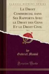 Le Droit Commercial Dans Ses Rapports Avec Le Droit Des Gens Et Le Droit Civil, Vol. 1 (Classic Reprint) - 2854004518
